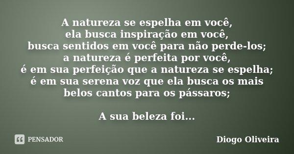 A natureza se espelha em você, ela busca inspiração em você, busca sentidos em você para não perde-los; a natureza é perfeita por você, é em sua perfeição que a... Frase de Diogo Oliveira.