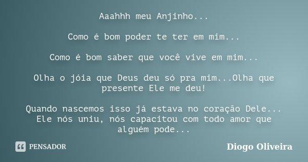 Aaahhh meu Anjinho... Como é bom poder te ter em mim... Como é bom saber que você vive em mim... Olha o jóia que Deus deu só pra mim...Olha que presente Ele me ... Frase de Diogo Oliveira.