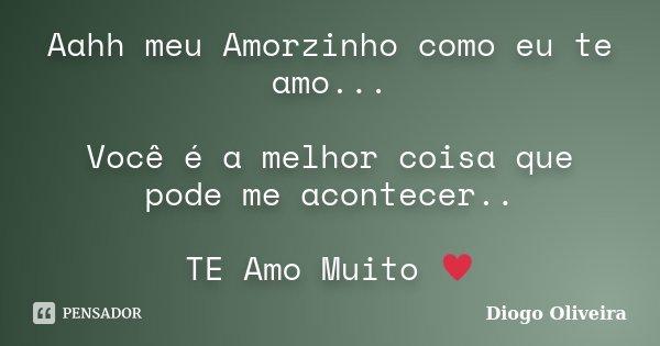 Aahh meu Amorzinho como eu te amo... Você é a melhor coisa que pode me acontecer.. TE Amo Muito ♥... Frase de Diogo Oliveira.