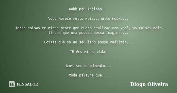 Aahh meu Anjinho... Você merece muito mais...muito mesmo... Tenho coisas em minha mente que quero realizar com você, as coisas mais lindas que uma pessoa possa ... Frase de Diogo Oliveira.