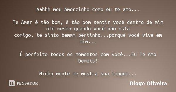 Aahhh meu Amorzinho como eu te amo... Te Amar é tão bom, é tão bom sentir você dentro de mim até mesmo quando você não esta comigo, te sinto bemmm pertinho...po... Frase de Diogo Oliveira.