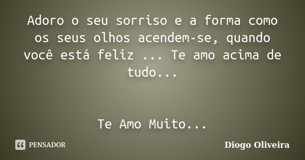 Adoro o seu sorriso e a forma como os seus olhos acendem-se, quando você está feliz ... Te amo acima de tudo... Te Amo Muito...... Frase de Diogo Oliveira.