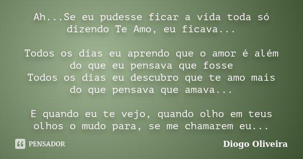 Ah...Se eu pudesse ficar a vida toda só dizendo Te Amo, eu ficava... Todos os dias eu aprendo que o amor é além do que eu pensava que fosse Todos os dias eu des... Frase de Diogo Oliveira.
