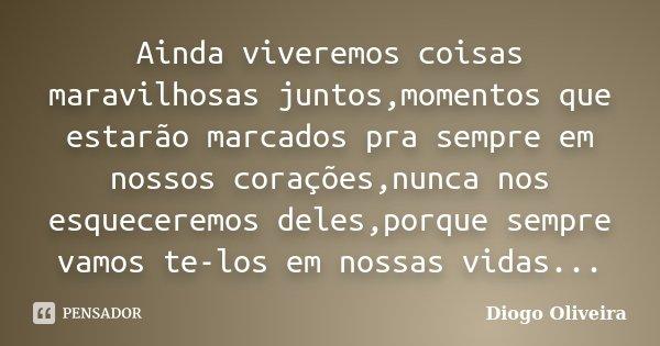 Ainda viveremos coisas maravilhosas juntos,momentos que estarão marcados pra sempre em nossos corações,nunca nos esqueceremos deles,porque sempre vamos te-los e... Frase de Diogo Oliveira.