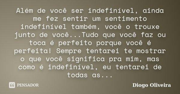.Além de você ser Indefinível ainda me fez sentir um sentimento indefinível também, você o trouxe junto de você...Tudo que você faz ou toca e Perfeito porque vo... Frase de Diogo Oliveira.