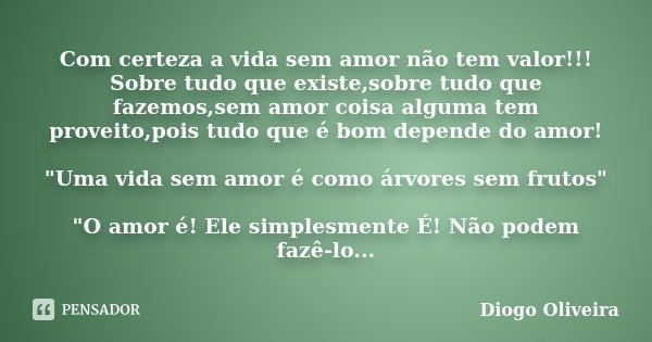 Com certeza a vida sem amor não tem valor!!! Sobre tudo que existe,sobre tudo que fazemos,sem amor coisa alguma tem proveito,pois tudo que é bom depende do amor... Frase de Diogo Oliveira.