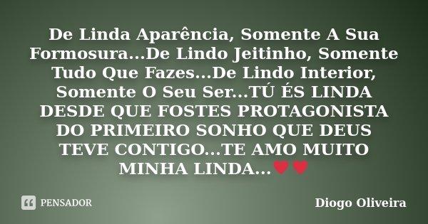 De Linda Aparência, Somente A Sua Formosura...De Lindo Jeitinho, Somente Tudo Que Fazes...De Lindo Interior, Somente O Seu Ser...TÚ ÉS LINDA DESDE QUE FOSTES PR... Frase de Diogo Oliveira.