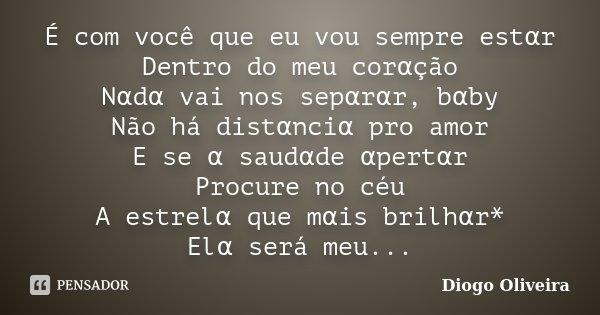 É com você que eu vou sempre estαr Dentro do meu corαção Nαdα vai nos sepαrαr, bαby Não há distαnciα pro amor E se ... Frase de Diogo Oliveira.