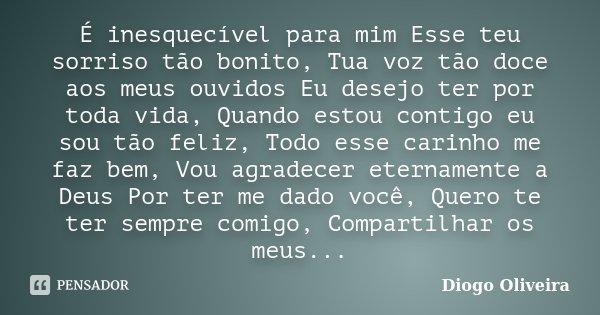 É inesquecível para mim Esse teu sorriso tão bonito, Tua voz tão doce aos meus ouvidos Eu desejo ter por toda vida, Quando estou contigo eu sou tão feliz, Todo ... Frase de Diogo Oliveira.