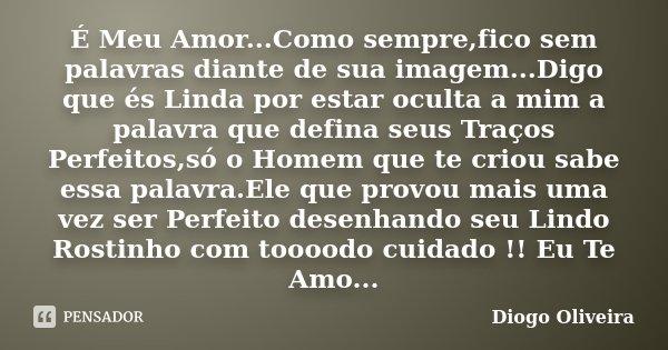 É Meu Amor...Como sempre,fico sem palavras diante de sua imagem...Digo que és Linda por estar oculta a mim a palavra que defina seus Traços Perfeitos,só o Homem... Frase de Diogo Oliveira.