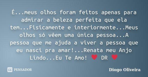 É...meus olhos foram feitos apenas para admirar a beleza perfeita que ela tem...Fisicamente e interiormente...Meus olhos só vêem uma única pessoa...A pessoa que... Frase de Diogo Oliveira.