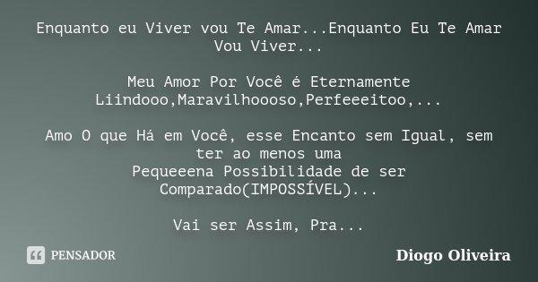 Enquanto eu Viver vou Te Amar...Enquanto Eu Te Amar Vou Viver... Meu Amor Por Você é Eternamente Liindooo,Maravilhoooso,Perfeeeitoo,... Amo O que Há em Você, es... Frase de Diogo Oliveira.