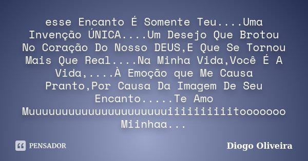 esse Encanto É Somente Teu....Uma Invenção ÚNICA....Um Desejo Que Brotou No Coração Do Nosso DEUS,E Que Se Tornou Mais Que Real....Na Minha Vida,Você É A Vida,.... Frase de Diogo Oliveira.
