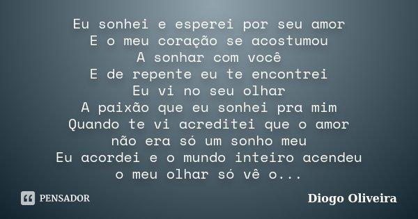 Eu sonhei e esperei por seu amor E o meu coração se acostumou A sonhar com você E de repente eu te encontrei Eu vi no seu olhar A paixão que eu sonhei pra mim Q... Frase de Diogo Oliveira.
