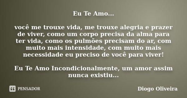 Eu Te Amo... você me trouxe vida, me trouxe alegria e prazer de viver, como um corpo precisa da alma para ter vida, como os pulmões precisam do ar, com muito ma... Frase de Diogo Oliveira.