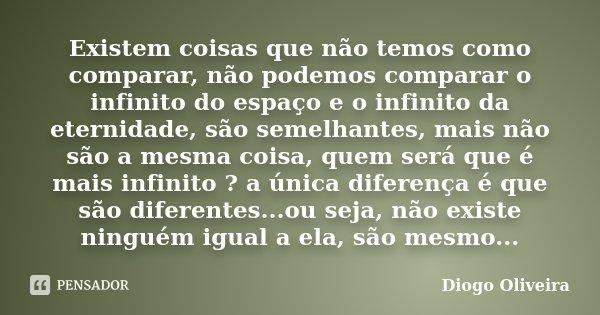 Existem coisas que não temos como comparar, não podemos comparar o infinito do espaço e o infinito da eternidade, são semelhantes, mais não são a mesma coisa, q... Frase de Diogo Oliveira.