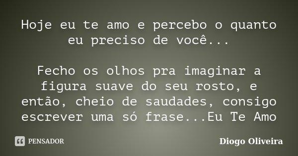 Hoje eu te amo e percebo o quanto eu preciso de você... Fecho os olhos pra imaginar a figura suave do seu rosto, e então, cheio de saudades, consigo escrever um... Frase de Diogo Oliveira.