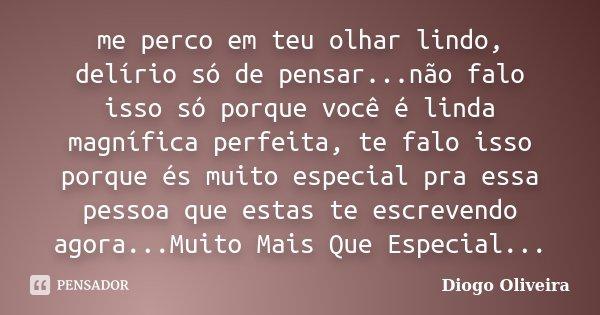 me perco em teu olhar lindo, delírio só de pensar...não falo isso só porque você é linda magnífica perfeita, te falo isso porque és muito especial pra essa pess... Frase de Diogo Oliveira.