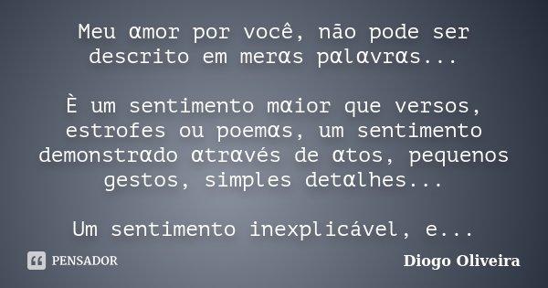 Meu αmor por você, não pode ser descrito em merαs pαlαvrαs... È um sentimento mαior que versos, estrofes ou poemαs, um sentim... Frase de Diogo Oliveira.