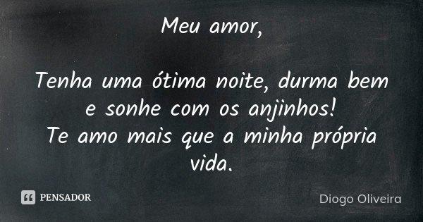 Meu Amor... Tenha uma ótima noite, durma bem e sonhe com os anjinhos... Te Amo mais que minha própria vida...... Frase de Diogo Oliveira.