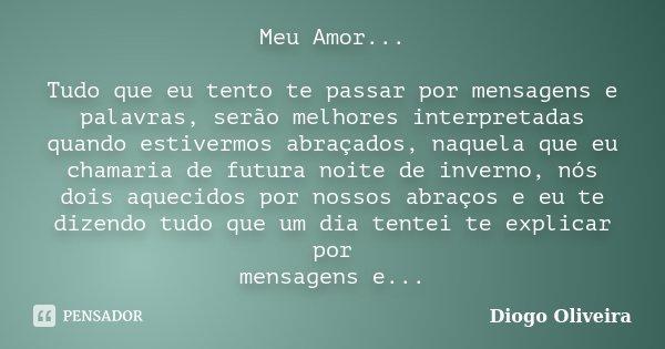 Meu Amor... Tudo que eu tento te passar por mensagens e palavras, serão melhores interpretadas quando estivermos abraçados, naquela que eu chamaria de futura no... Frase de Diogo Oliveira.