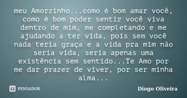 meu Amorzinho...como é bom amar você, como é bom poder sentir você viva dentro de mim, me completando e me ajudando a ter vida, pois sem você nada teria graça e... Frase de Diogo Oliveira.
