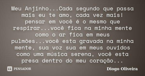 Meu Anjinho...Cada segundo que passa mais eu te amo, cada vez mais! pensar em você é o mesmo que respirar...você fica na minha mente como o ar fica em meus pulm... Frase de Diogo Oliveira.