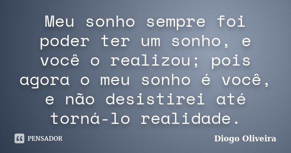 Meu sonho sempre foi poder ter um sonho, e você o realizou; pois agora o meu sonho é você, e não desistirei até torná-lo realidade.... Frase de Diogo Oliveira.