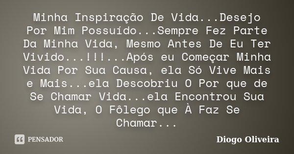 Minha Inspiração De Vida...Desejo Por Mim Possuído...Sempre Fez Parte Da Minha Vida, Mesmo Antes De Eu Ter Vivido...!!!...Após eu Começar Minha Vida Por Sua Cau... Frase de Diogo Oliveira.