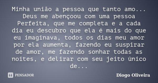 Minha união a pessoa que tanto amo... Deus me abençoou com uma pessoa Perfeita, que me completa e a cada dia eu descubro que ela é mais do que eu imaginava, tod... Frase de Diogo Oliveira.