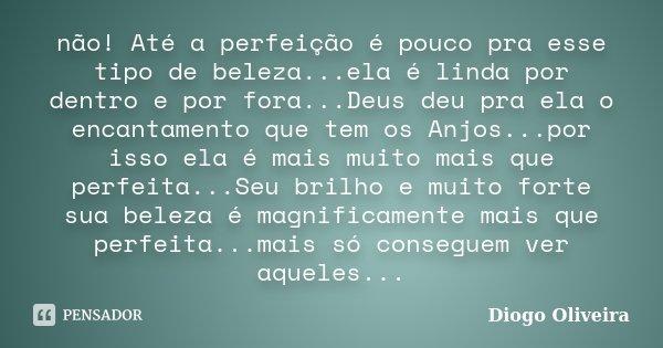 não! Até a perfeição é pouco pra esse tipo de beleza...ela é linda por dentro e por fora...Deus deu pra ela o encantamento que tem os Anjos...por isso ela é mai... Frase de Diogo Oliveira.