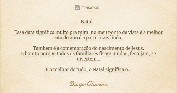 Natal... Essa data significa muito pra mim, no meu ponto de vista é a melhor Data do ano é a parte mais linda... Também é a comemoração do nascimento de Jesus. ... Frase de Diogo Oliveira.