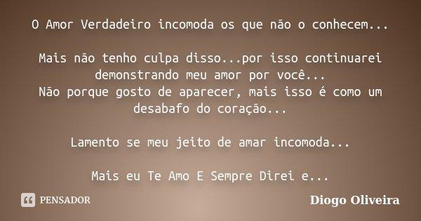 O Amor Verdadeiro incomoda os que não o conhecem... Mais não tenho culpa disso...por isso continuarei demonstrando meu amor por você... Não porque gosto de apar... Frase de Diogo Oliveira.