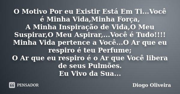 O Motivo Por eu Existir Está Em Ti...Você é Minha Vida,Minha Força, A Minha Inspiração de Vida,O Meu Suspirar,O Meu Aspirar,...Você é Tudo!!!! Minha Vida perten... Frase de Diogo Oliveira.