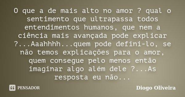 O que a de mais alto no amor ? qual o sentimento que ultrapassa todos entendimentos humanos, que nem a ciência mais avançada pode explicar ?...Aaahhhh...quem po... Frase de Diogo Oliveira.