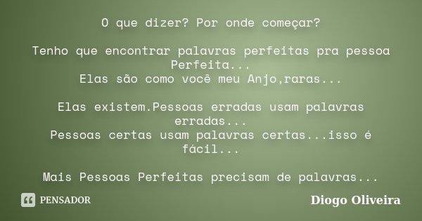 O que dizer? Por onde começar? Tenho que encontrar palavras perfeitas pra pessoa Perfeita... Elas são como você meu Anjo,raras... Elas existem.Pessoas erradas u... Frase de Diogo Oliveira.