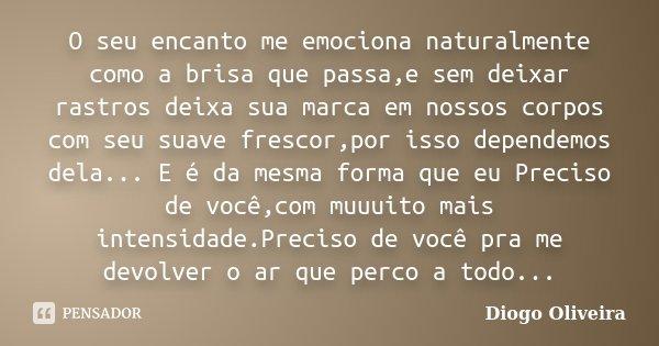 O seu encanto me emociona naturalmente como a brisa que passa,e sem deixar rastros deixa sua marca em nossos corpos com seu suave frescor,por isso dependemos de... Frase de Diogo Oliveira.