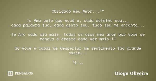 Obrigado meu Amor...^^ Te Amo pelo que você é, cada detalhe seu... cada palavra sua, cada gesto seu, tudo seu me encanta... Te Amo cada dia mais, todos os dias ... Frase de Diogo Oliveira.