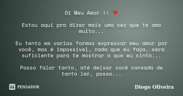 Oi Meu Amor !! ♥ Estou aqui pra dizer mais uma vez que te amo muito... Eu tento em varias formas expressar meu amor por você, mas é impossivel, nada que e... Frase de Diogo Oliveira.