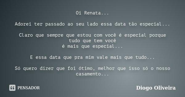 Oi Renata... Adorei ter passado ao seu lado essa data tão especial... Claro que sempre que estou com você é especial porque tudo que tem você é mais que especia... Frase de Diogo Oliveira.