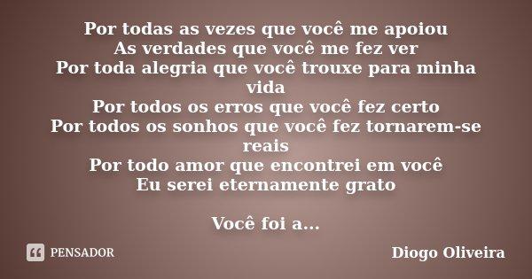 Por todas as vezes que você me apoiou As verdades que você me fez ver Por toda alegria que você trouxe para minha vida Por todos os erros que você fez certo Por... Frase de Diogo Oliveira.