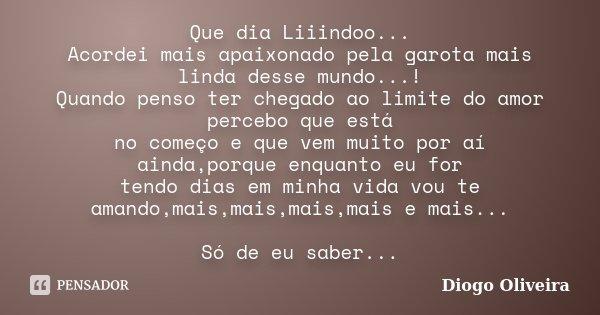 Que dia Liiindoo... Acordei mais apaixonado pela garota mais linda desse mundo...! Quando penso ter chegado ao limite do amor percebo que está no começo e que v... Frase de Diogo Oliveira.