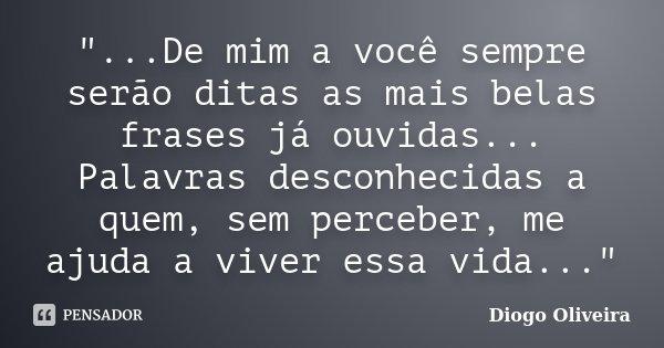 """""""...De mim a você sempre serão ditas as mais belas frases já ouvidas... Palavras desconhecidas a quem, sem perceber, me ajuda a viver essa vida...""""... Frase de Diogo Oliveira."""
