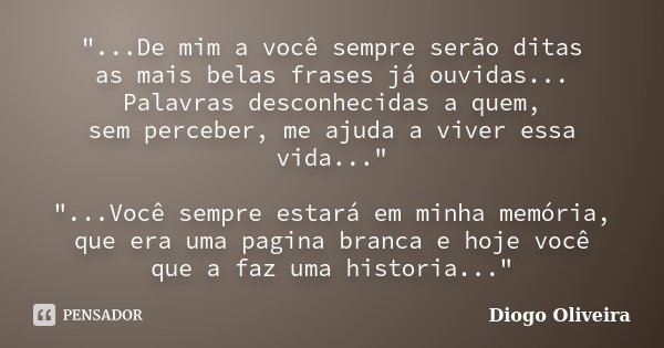 """""""...De mim a você sempre serão ditas as mais belas frases já ouvidas... Palavras desconhecidas a quem, sem perceber, me ajuda a viver essa vida..."""" &q... Frase de Diogo Oliveira."""