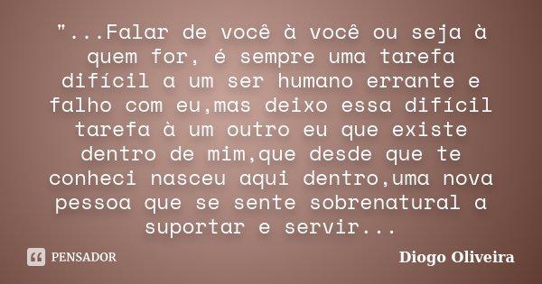 """""""...Falar de você à você ou seja à quem for, é sempre uma tarefa difícil a um ser humano errante e falho com eu,mas deixo essa difícil tarefa à um outro eu... Frase de Diogo Oliveira."""