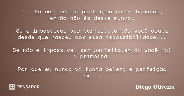 """""""...Se não existe perfeição entre humanos, então não és desse mundo. Se é impossível ser perfeito,então você acaba desde que nasceu com essa impossibilidad... Frase de Diogo Oliveira."""