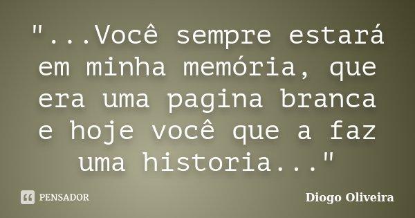 """""""...Você sempre estará em minha memória, que era uma pagina branca e hoje você que a faz uma historia...""""... Frase de Diogo Oliveira."""