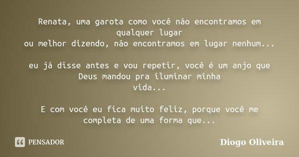 Renata, uma garota como você não encontramos em qualquer lugar ou melhor dizendo, não encontramos em lugar nenhum... eu já disse antes e vou repetir, você é um ... Frase de Diogo Oliveira.