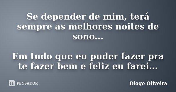 Se depender de mim, terá sempre as melhores noites de sono... Em tudo que eu puder fazer pra te fazer bem e feliz eu farei...... Frase de Diogo Oliveira.