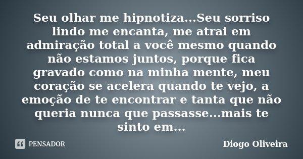 Seu olhar me hipnotiza...Seu sorriso lindo me encanta, me atrai em admiração total a você mesmo quando não estamos juntos, porque fica gravado como na minha men... Frase de Diogo Oliveira.